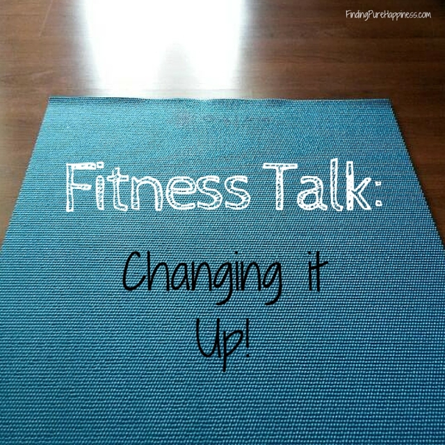 Fitness Talk-Changing it Up!