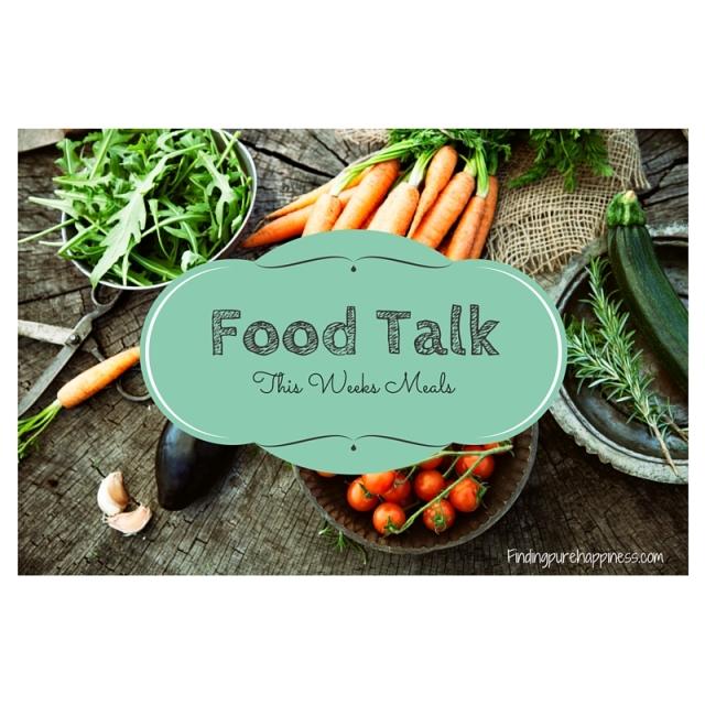 Food Talk-This Weeks Meals